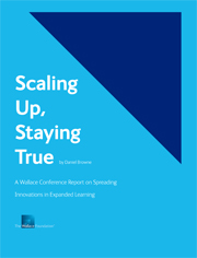Scaling Up, Staying True: A Wallace Conference Report on Spreading Innovations in Expanded Learning